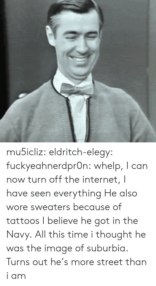 whelp: mu5icliz: eldritch-elegy:  fuckyeahnerdpr0n:  whelp, I can now turn off the internet, I have seen everything  He also wore sweaters because of tattoos I believe he got in the Navy.  All this time i thought he was the image of suburbia. Turns out he's more street than i am