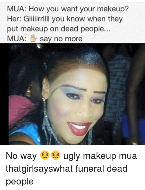 mua how you want your makeup her giiiiirrllll you know