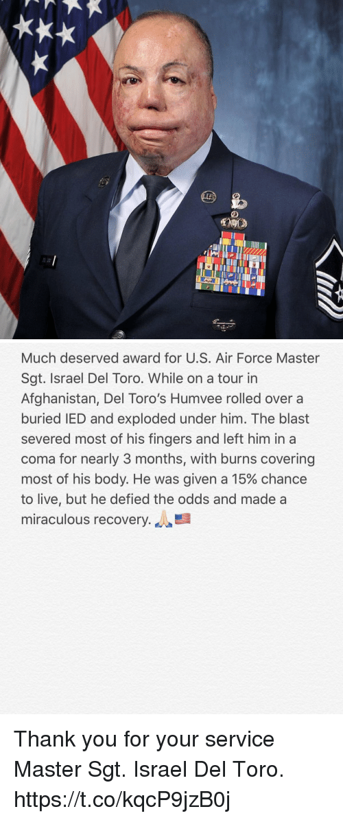 Memes, Thank You, and Afghanistan: Much deserved award for U.S. Air Force Master  Sgt. Israel Del Toro. While on a tour in  Afghanistan, Del Toro's Humvee rolled over a  buried IED and exploded under him. The blast  severed most of his fingers and left him in a  coma for nearly 3 months, with burns covering  most of his body. He was given a 15% chance  to live, but he defied the odds and made a  miraculous recovery. Thank you for your service Master Sgt. Israel Del Toro. https://t.co/kqcP9jzB0j