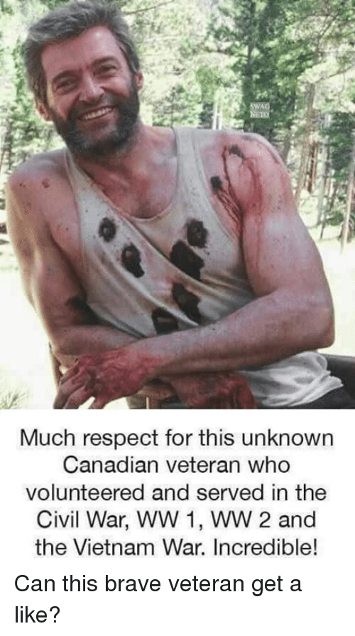 Memes, Respect, and Brave: Much respect for this unknown  Canadian veteran who  volunteered and served in the  Civil War, WW 1, WW 2 and  the Vietnam War. Incredible! Can this brave veteran get a like?