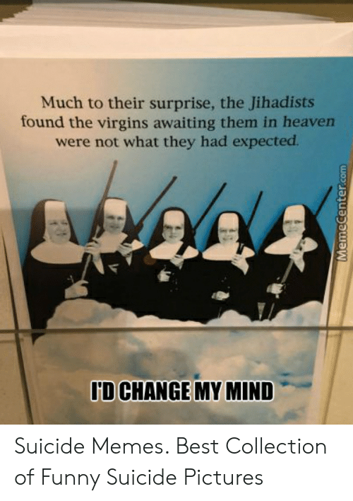 Suicide Watch Meme: Much to their surprise, the Jihadists  found the virgins awaiting them in heaven  were not what they had expected.  ID CHANGE MY MIND  MemeCenter.com Suicide Memes. Best Collection of Funny Suicide Pictures