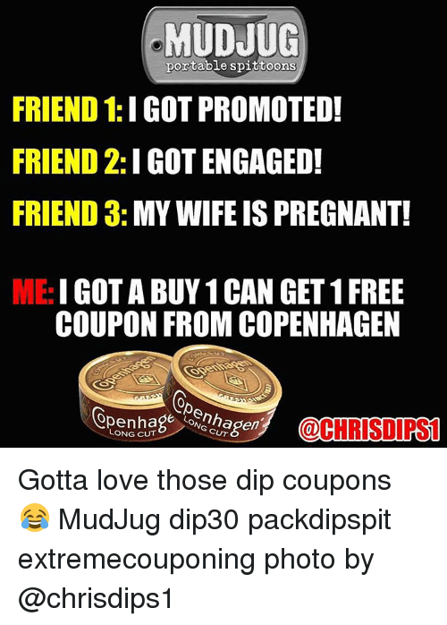 Love, Memes, and Pregnant: MUDJUG  portable spittoons  FRIEND 1:IGOT PROMOTED!  FRIEND 2: I GOTENGAGED!  FRIEND 3  MY WIFE IS PREGNANT!  ME:  GET 1 FREE  COUPON FROM COPENHAGEN  e CUT  @CHRIS DIPS  LONG CUT Gotta love those dip coupons 😂 MudJug dip30 packdipspit extremecouponing photo by @chrisdips1