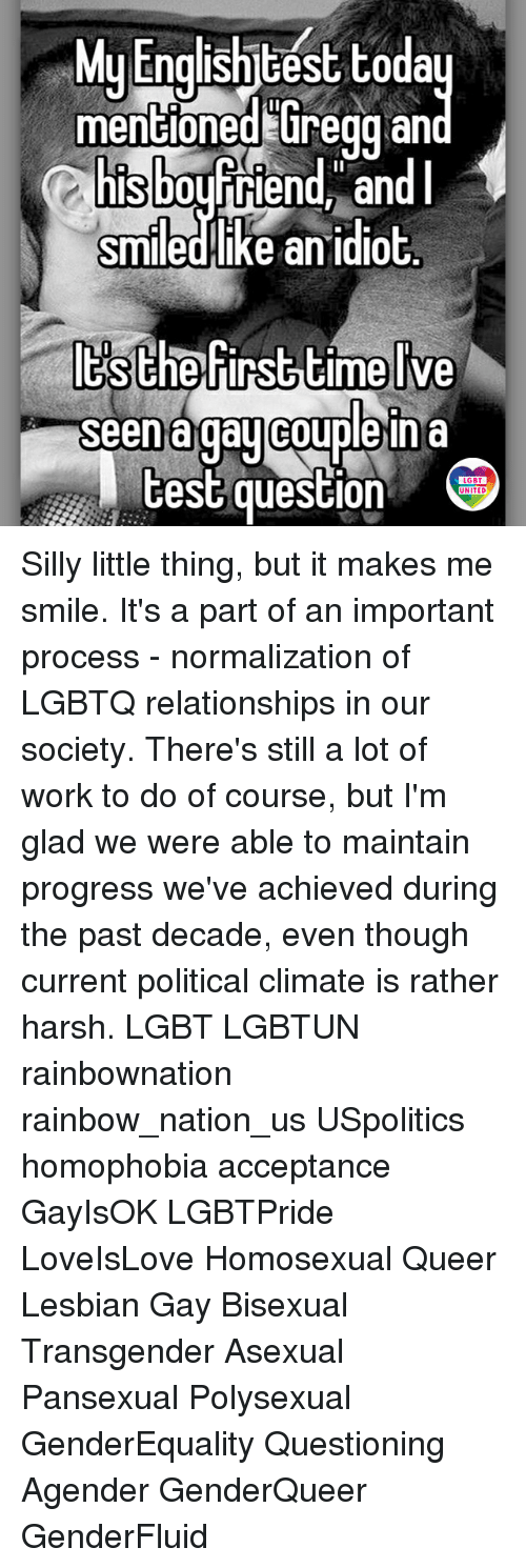 Lgbt, Memes, and Relationships: MuEnolishitest toda  mencloned uregg an  sbourriend, an  smiledHike an idiot  y Engisntcest Coda  mentioned Gregg  Seena gaulcouple ina  est question  LGBT  UNITED Silly little thing, but it makes me smile. It's a part of an important process - normalization of LGBTQ relationships in our society. There's still a lot of work to do of course, but I'm glad we were able to maintain progress we've achieved during the past decade, even though current political climate is rather harsh. LGBT LGBTUN rainbownation rainbow_nation_us USpolitics homophobia acceptance GayIsOK LGBTPride LoveIsLove Homosexual Queer Lesbian Gay Bisexual Transgender Asexual Pansexual Polysexual GenderEquality Questioning Agender GenderQueer GenderFluid