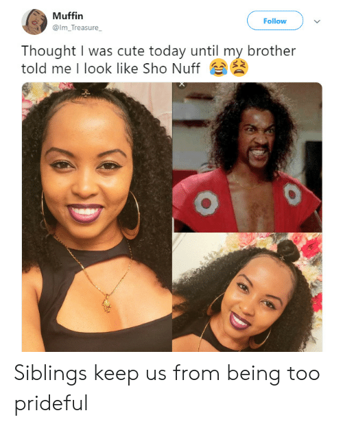 sho: Muffin  Follow  @Im_Treasure_  Thought I was cute today until my brother  told me I look like Sho Nuff Siblings keep us from being too prideful