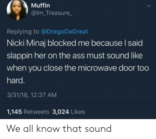 nicki: Muffin  @Im_Treasure  Replying to @Drego DaGreat  Nicki Minaj blocked me because I said  slappin her on the ass must sound like  when you close the microwave door too  hard.  3/31/18, 12:37 AM  1,145 Retweets 3,024 Likes We all know that sound
