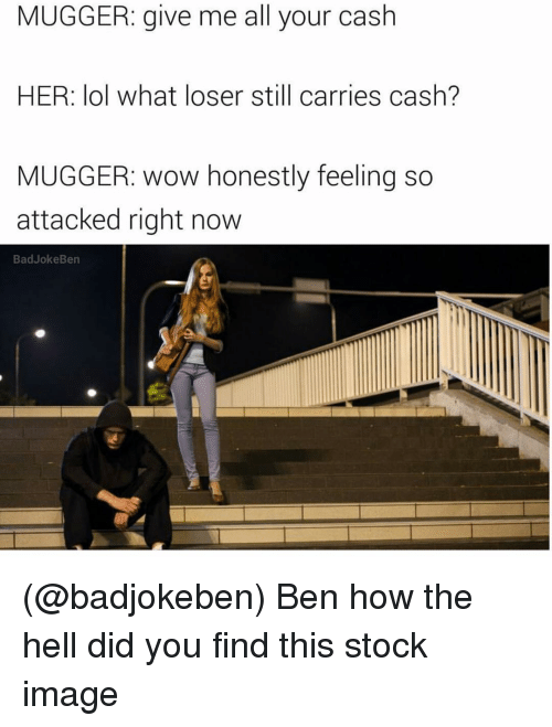 stock images: MUGGER: give me all your cash  HER: lol what loser still carries cash?  MUGGER: wow honestly feeling so  attacked right now  Bad Joke Ben (@badjokeben) Ben how the hell did you find this stock image