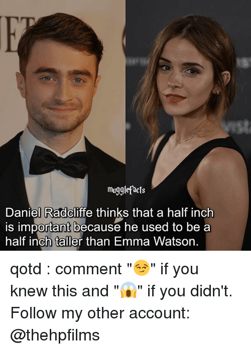 "Daniel Radcliffe, Emma Watson, and Memes: mugglefacts  Daniel Radcliffe thinks that a half inch  is important because he used to be a  half inch taller than Emma Watson. qotd : comment ""😏"" if you knew this and ""😱"" if you didn't. Follow my other account: @thehpfilms"