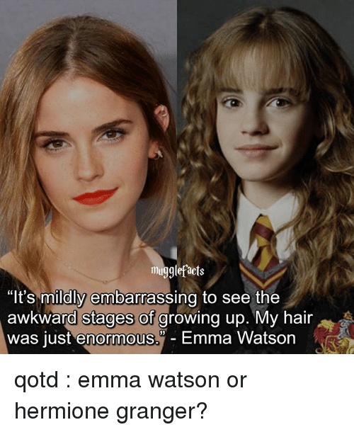 "hermione granger: mugglefacts  ""It's mildly embarrassing to see the  awkward stages of growing up. My hair  was just enormous. Emma Watson qotd : emma watson or hermione granger?"