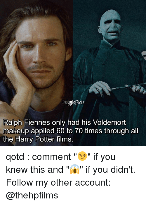 "Harry Potter, Makeup, and Memes: mugglefacts  Ralph Fiennes only had his Voldemort  makeup applied 60 to 70 times through all  the Harry Potter films. qotd : comment ""😏"" if you knew this and ""😱"" if you didn't. Follow my other account: @thehpfilms"