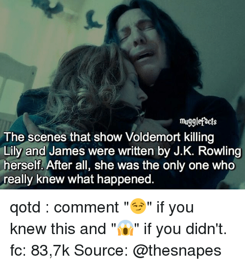 """Memes, J. K. Rowling, and Only One: mugglefacts  The scenes that show Voldemort killing  Lily and James were written by J.K. Rowling  herself. After all, she was the only one Who  really knew what happened qotd : comment """"😏"""" if you knew this and """"😱"""" if you didn't. fc: 83,7k Source: @thesnapes"""