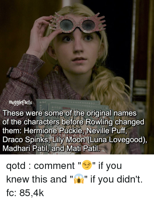 "luna lovegood: mugglefacts  These were some of the original names  of the characters before Rowling changed  them: Hermione Puckle, Neville Puff,  Draco Spinks, Lily Moon (Luna Lovegood),  Madhari Patil, and Mati Patil qotd : comment ""😏"" if you knew this and ""😱"" if you didn't. fc: 85,4k"