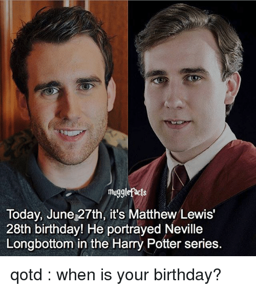 Longbottomed: mugglefacts  Today, June 27th, it's Matthew Lewis'  28th birthday! He portrayed Neville  Longbottom in the Harry Potter series. qotd : when is your birthday?