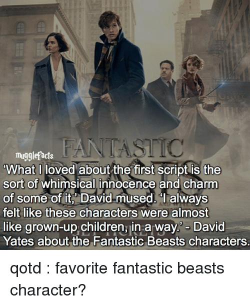 charmed: mugglefacts  What I loved about the first script is the  sort of whimsical innocence and charm  of some of it, David mused. always  felt like these characters were almost  like grown-up children, in a way David  Yates about the Fantastic Beasts characters. qotd : favorite fantastic beasts character?