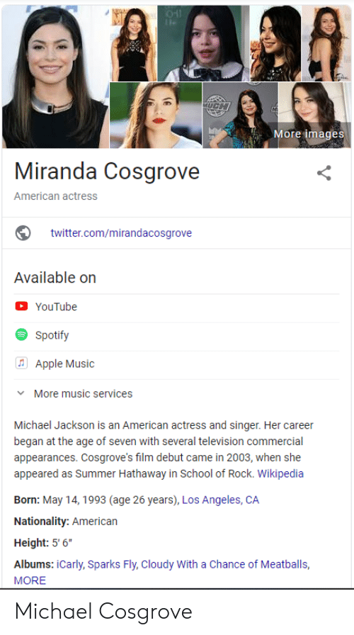 """School of Rock: MUGH  More images  Miranda Cosgrove  American actress  twitter.com/mirandacosgrove  Available on  YouTube  Spotify  (Apple Music  More music services  Michael Jackson is an American actress and singer. Her career  began at the age of seven with several television commercial  appearances. Cosgrove's film debut came in 2003, when she  appeared as Summer Hathaway in School of Rock. Wikipedia  Born: May 14, 1993 (age 26 years), Los Angeles, CA  Nationality: American  Height: 5' 6""""  Albums: iCarly, Sparks Fly, Cloudy With a Chance of Meatballs,  MORE  (6 Michael Cosgrove"""