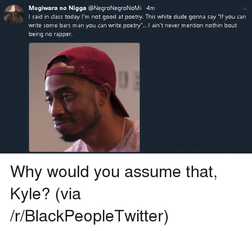 """Blackpeopletwitter, Dude, and Good: Mugiwara no Nigga @NegroNegroNoMi 4m  I said in class today I'm not good at poetry. This white dude gonna say """"If you can  write some bars man you can write poetry"""".. I ain't never mention nothin bout  being no rapper <p>Why would you assume that, Kyle? (via /r/BlackPeopleTwitter)</p>"""
