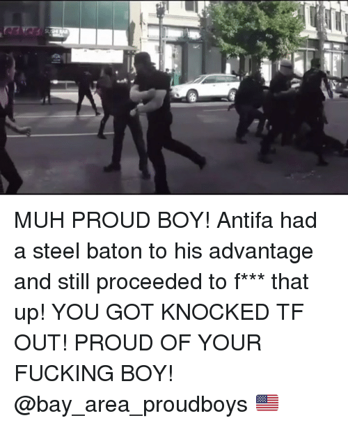 muh: MUH PROUD BOY! Antifa had a steel baton to his advantage and still proceeded to f*** that up! YOU GOT KNOCKED TF OUT! PROUD OF YOUR FUCKING BOY! @bay_area_proudboys 🇺🇸