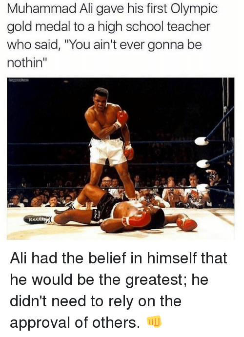 Ali, Memes, and Muhammad Ali: Muhammad Ali gave his first Olympic  gold medal to a high school teacher  who said, 'You ain't ever gonna be  nothin Ali had the belief in himself that he would be the greatest; he didn't need to rely on the approval of others. 👊