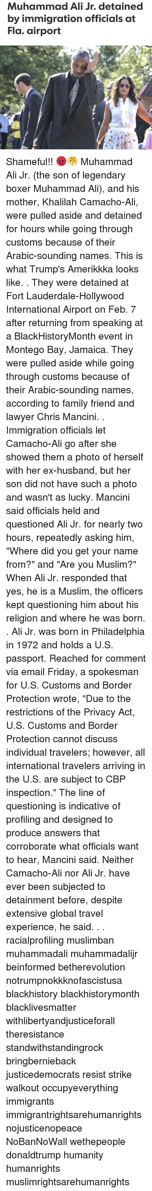"""Ali, Ex's, and Lawyer: Muhammad Ali Jr. detained  by immigration officials at  Fla. airport Shameful!! 😡😤 Muhammad Ali Jr. (the son of legendary boxer Muhammad Ali), and his mother, Khalilah Camacho-Ali, were pulled aside and detained for hours while going through customs because of their Arabic-sounding names. This is what Trump's Amerikkka looks like. . They were detained at Fort Lauderdale-Hollywood International Airport on Feb. 7 after returning from speaking at a BlackHistoryMonth event in Montego Bay, Jamaica. They were pulled aside while going through customs because of their Arabic-sounding names, according to family friend and lawyer Chris Mancini. . Immigration officials let Camacho-Ali go after she showed them a photo of herself with her ex-husband, but her son did not have such a photo and wasn't as lucky. Mancini said officials held and questioned Ali Jr. for nearly two hours, repeatedly asking him, """"Where did you get your name from?"""" and """"Are you Muslim?"""" When Ali Jr. responded that yes, he is a Muslim, the officers kept questioning him about his religion and where he was born. . Ali Jr. was born in Philadelphia in 1972 and holds a U.S. passport. Reached for comment via email Friday, a spokesman for U.S. Customs and Border Protection wrote, """"Due to the restrictions of the Privacy Act, U.S. Customs and Border Protection cannot discuss individual travelers; however, all international travelers arriving in the U.S. are subject to CBP inspection."""" The line of questioning is indicative of profiling and designed to produce answers that corroborate what officials want to hear, Mancini said. Neither Camacho-Ali nor Ali Jr. have ever been subjected to detainment before, despite extensive global travel experience, he said. . . racialprofiling muslimban muhammadali muhammadalijr beinformed betherevolution notrumpnokkknofascistusa blackhistory blackhistorymonth blacklivesmatter withlibertyandjusticeforall theresistance standwithstandingrock bringbernieback justice"""
