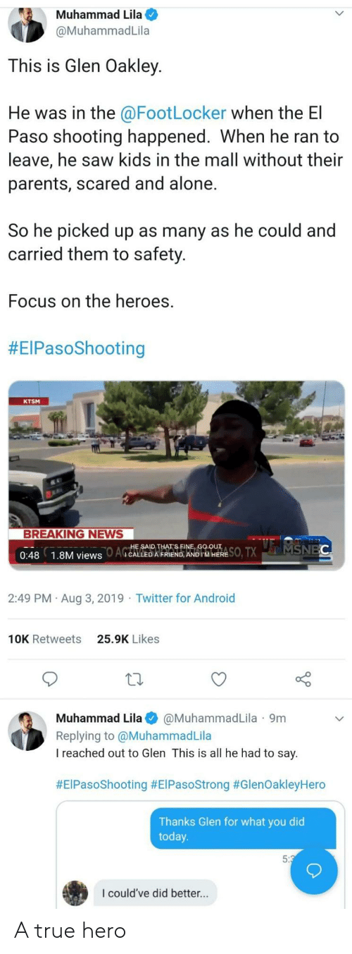 mall: Muhammad Lila  @MuhammadLila  This is Glen Oakley  He was in the @FootLocker when the El  Paso shooting happened. When he ran to  leave, he saw kids in the mall without their  parents, scared and alone.  So he picked up as many as he could and  carried them to safety.  Focus on the heroes.  #EIPasoShooting  KTSM  BREAKING NEWS  SO, TXMSNEC  HE SAID THAT'S FINE, GO OUT  AGCALLED A FRIEND, AND IM HERE  0:48  1.8M views  2:49 PM Aug 3, 2019 Twitter for Android  25.9K Likes  10K Retweets  Muhammad Lila  @MuhammadLila 9m  Replying to @MuhammadLila  I reached out to Glen This is all he had to say  #EIPasoShooting #ElPasoStrong #GlenOakleyHero  Thanks Glen for what you did  today  5:3  I could've did better... A true hero