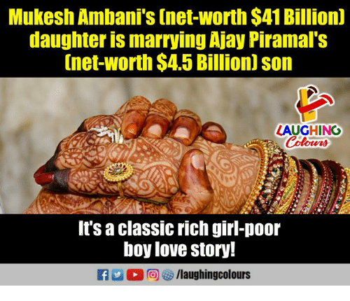 Net Worth: Mukesh Ambani's (net-worth $41 Billion)  daughter is marrying Ajay Piramal's  [net-worth $4.5 Billion] son  LAUGHING  It's a classic rich girl-poor  boy love story!