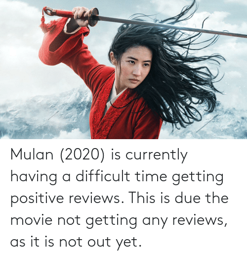 Mulan: Mulan (2020) is currently having a difficult time getting positive reviews. This is due the movie not getting any reviews, as it is not out yet.