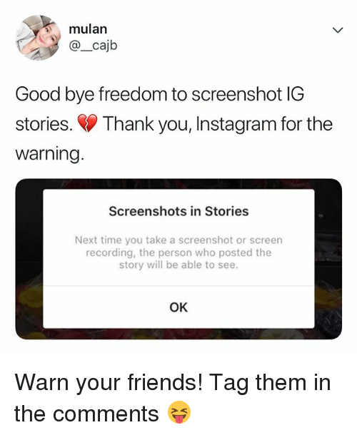 Friends, Instagram, and Mulan: mulan  @_cajb  Good bye freedom to screenshot IG  stories. Thank you, Instagram for the  warning  Screenshots in Stories  Next time you take a screenshot or screen  recording, the person who posted the  story will be able to see.  OK Warn your friends! Tag them in the comments 😝