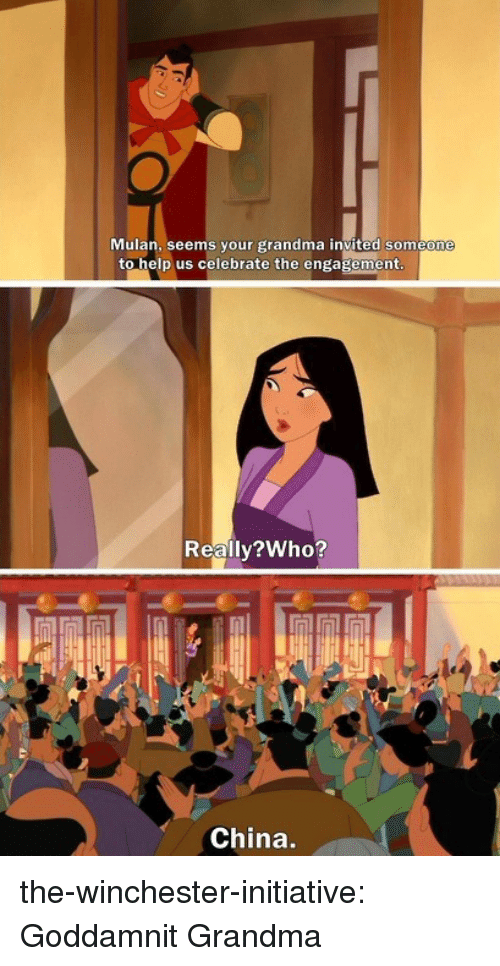 Mulan: Mulan, seems your grandma invited someone  to help us celebrate the engagement  Reallv?Who?  China. the-winchester-initiative:  Goddamnit Grandma