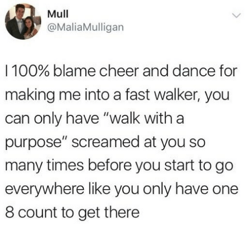 """Anaconda, Dance, and Can: Mull  @MaliaMulligan  I 100% blame cheer and dance for  making me into a fast walker, you  can only have """"walk with a  purpose"""" screamed at you so  many times before you start to go  everywhere like you only have one  8 count to get there"""