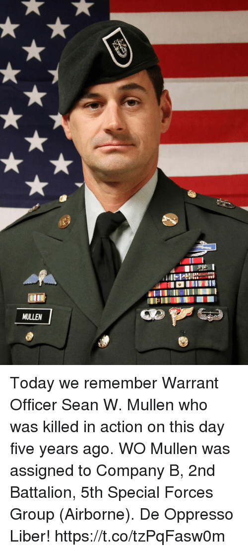 Memes, Today, and 🤖: MULLEN Today we remember Warrant Officer Sean W. Mullen who was killed in action on this day five years ago. WO Mullen was assigned to Company B, 2nd Battalion, 5th Special Forces Group (Airborne). De Oppresso Liber! https://t.co/tzPqFasw0m