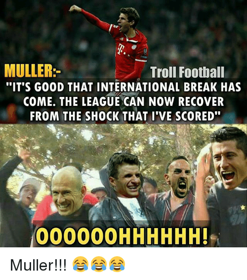 "Memes, 🤖, and Shock: MULLER  Troll Football  ""IT'S GOOD THAT INTERNATIONAL BREAK HAS  COME. THE LEAGUE CAN NOW RECOVER  FROM THE SHOCK THAT I'VE SCORED""  000000H HHHHH! Muller!!! 😂😂😂"