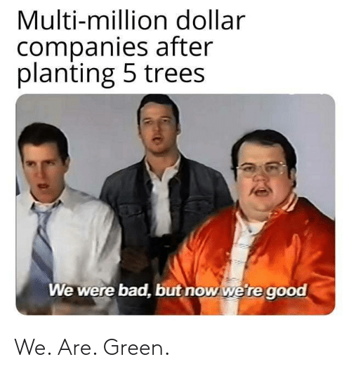 companies: Multi-million dollar  companies after  planting 5 trees  We were bad, but now we're good We. Are. Green.