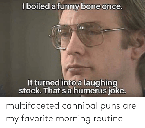 morning routine: multifaceted cannibal puns are my favorite morning routine