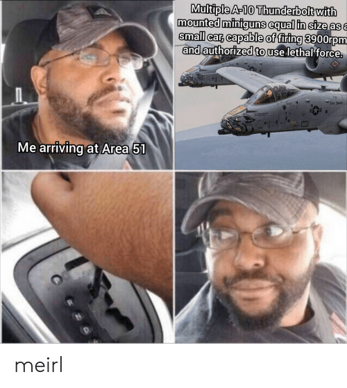 A 10: Multiple A-10 Thunderbolt with  mounted miniguns equal in size asa  small car, capable of firing 3900rpm  and authorized to use lethal force.  Fart Smith  Me arriving at Area 51 meirl