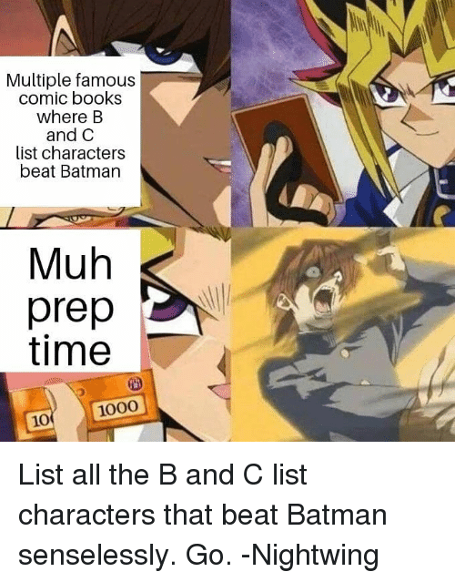 muh: Multiple famous  comic books  where B  and C  list characters  beat Batman  Muh  prep  time  10 1000 List all the B and C list characters that beat Batman senselessly. Go. -Nightwing