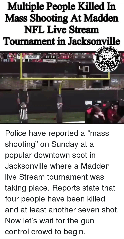 "Madden NFL, Memes, and Nfl: Multiple People Killed In  Mass Shooting At Madden  NFL Live Stream  Tournament in Jacksonville  (Est  1775 Police have reported a ""mass shooting"" on Sunday at a popular downtown spot in Jacksonville where a Madden live Stream tournament was taking place. Reports state that four people have been killed and at least another seven shot. Now let's wait for the gun control crowd to begin."