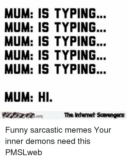 sarcastic memes: MUM: IS TYPING...  MUM: IS TYPING.  MUM: IS TYPING...  MUM: IS TYPING...  MUM: IS TYPING.  MUM: HI  The Intemet Scavengers <p>Funny sarcastic memes  Your inner demons need this  PMSLweb </p>