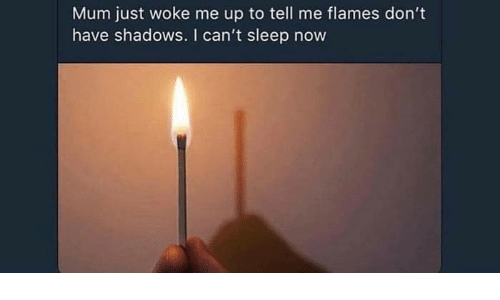 Shadows: Mum just woke me up to tell me flames don't  have shadows. I can't sleep now