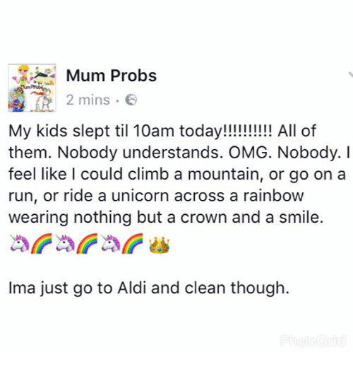 aldi's: Mum Probs  2 mins.  2 mins .  My kids slept til 10am today!!!!!!! All of  them. Nobody understands. OMG. Nobody. I  feel like l could climb a mountain, or go on a  run, or ride a unicorn across a rainboW  wearing nothing but a crown and a smile.  Ima just go to Aldi and clean though.