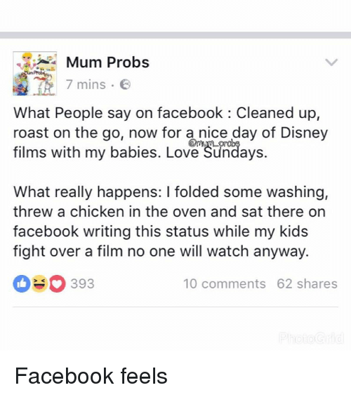 baby love: Mum Probs  7 mins  E  What People say on facebook Cleaned up,  roast on the go, now for a nice day of Disney  films with my babies. Love Sundays.  What really happens: l folded some washing,  threw a chicken in the oven and sat there on  facebook writing this status while my kids  fight over a film no one will watch anyway.  SO 393  10 comments 62 shares Facebook feels