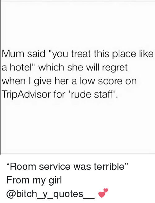 "Bitch, Regret, and Rude: Mum said ""you treat this place like  a hotel"" which she will regret  when I give her a low score on  TripAdvisor for 'rude staff' ""Room service was terrible"" From my girl @bitch_y_quotes__ 💕"