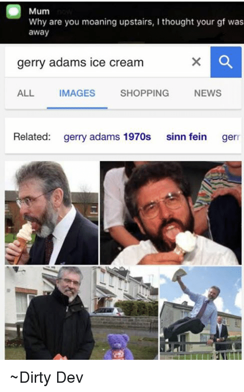 gerry adams: Mum  Why are you moaning upstairs, I thought your gf was  away  gerry adams ice cream  ALL  IMAGES  SHOPPING  NEWS  Related  gerry adams 1970s  sinn fein  ger ~Dirty Dev
