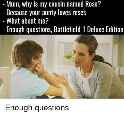 Memes, Rose, and Battlefield: Mum, why is my cousin named Rose?  Because your aunty loves roses  What about me?  Enough questions, Battlefield 1 Deluxe Edition Enough questions