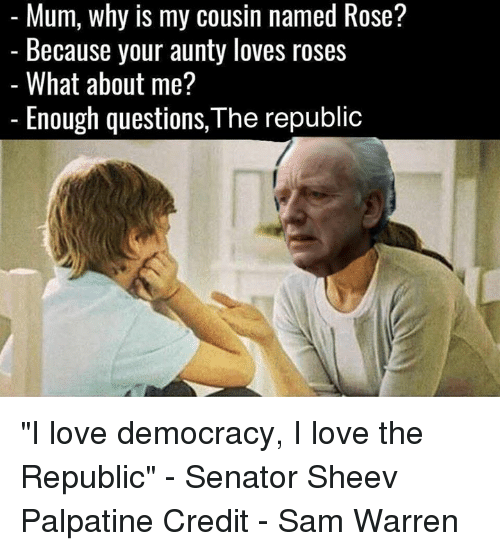 """Star Wars, Democracy, and Senate: Mum, why is my cousin named Rose?  Because your aunty loves roses  What about me?  Enough questions, The republic """"I love democracy, I love the Republic"""" - Senator Sheev Palpatine  Credit - Sam Warren"""