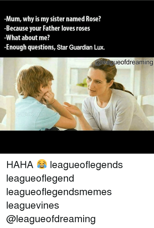 Memes, Guardian, and Rose: -Mum, why is my sister named Rose?  -Because your Father loves roses  -What about me?  -Enough questions, Star Guardian Lux.  leacueofdreaming HAHA 😂 leagueoflegends leagueoflegend leagueoflegendsmemes leaguevines @leagueofdreaming