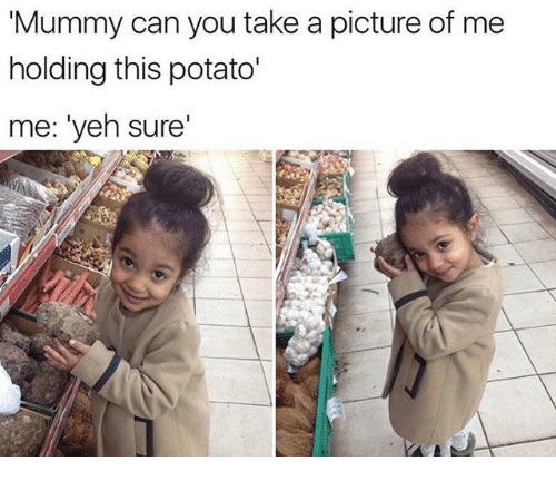 """Funny, Potato, and A Picture: Mummy can you take a picture of me  holding this potato'  me: """"yeh sure'"""