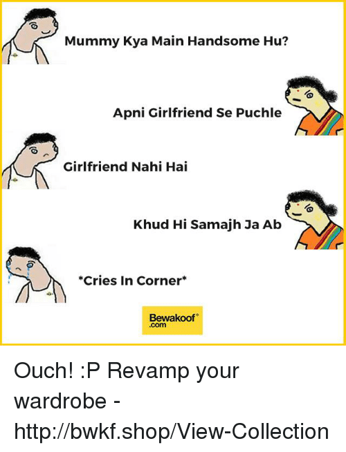 Memes, Http, and Girlfriend: Mummy Kya Main Handsome Hu?  Apni Girlfriend Se Puchle  Girlfriend Nahi Hai  Khud Hi Samajh Ja Ab  *Cries In Corner*  Bewakoof  .com Ouch! :P  Revamp your wardrobe - http://bwkf.shop/View-Collection