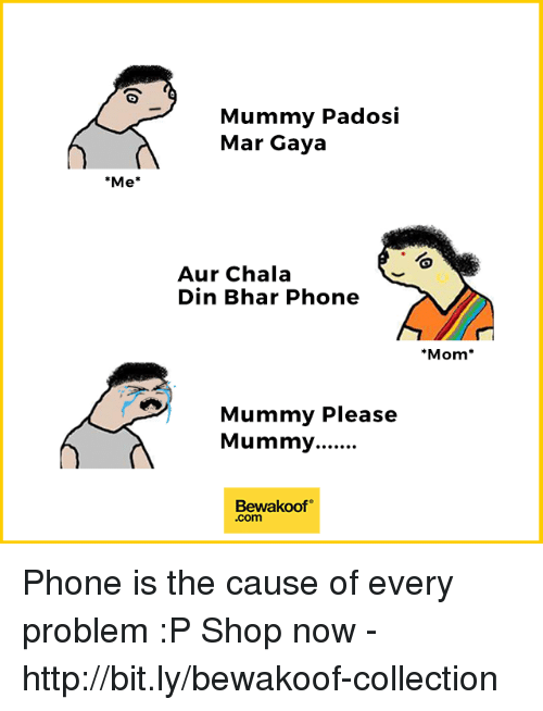 Auring: Mummy Padosi  Mar Gaya  Me*  Aur Chala  Din Bhar Phone  Mom*  Mummy Please  Bewakoof  .com Phone is the cause of every problem :P  Shop now - http://bit.ly/bewakoof-collection