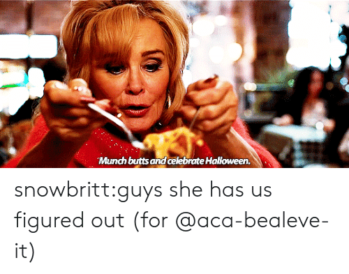aca: Munch butts and celebrate Halloween. snowbritt:guys she has us figured out (for @aca-bealeve-it)
