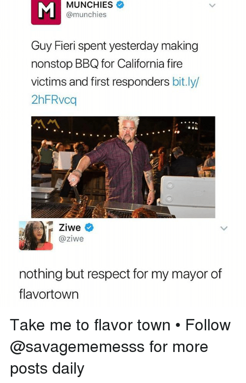 Fire, Guy Fieri, and Memes: MUNCHIES  MA  @munchies  Guy Fieri spent yesterday making  nonstop BBQ for California fire  victims and first responders bit.ly  2hFRvcq  Ziweネ  @ziwe  nothing but respect for my mayor of  flavortowin Take me to flavor town • Follow @savagememesss for more posts daily