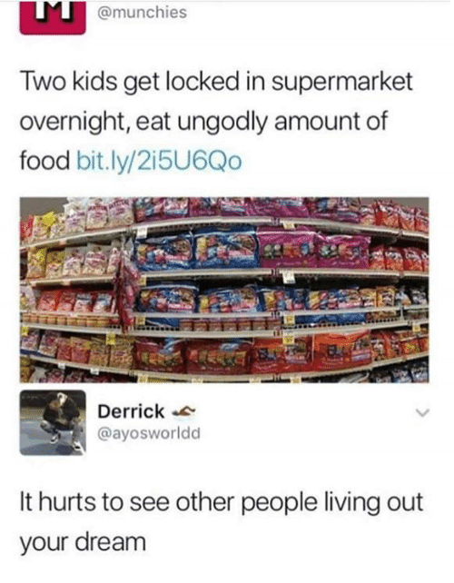 munchies: @munchies  Two kids get locked in supermarket  overnight, eat ungodly amount of  food bit.ly/2i5U6Qo  Derrick  @ayosworldd  It hurts to see other people living out  your dream